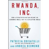 Rwanda, Inc.- How a Devastated Nation Became an Economic Model for the Developing World